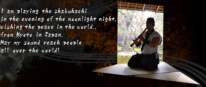 I am playing the shakuhachi in the evening of the moonlight night, wishing the peace in the world.,from Kyoto in Japan. May my sound reach people all over the world!